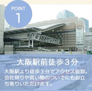 POINT1 大阪駅前徒歩3分 大阪駅より徒歩3分でアクセス抜群。会社帰りや買い物のついでにもお立ち寄りいただけます。