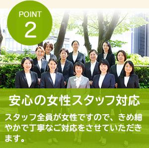 POINT2 安心の女性スタッフ対応 スタッフ全員が女性ですので、きめ細やかで丁寧なご対応をさせていただきます。